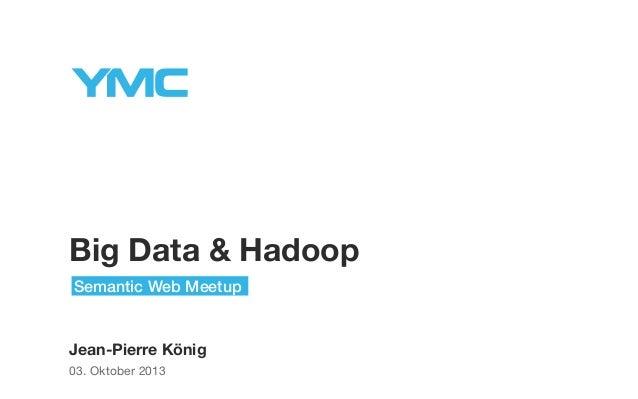 Big Data & Hadoop Semantic Web Meetup  Jean-Pierre König 03. Oktober 2013