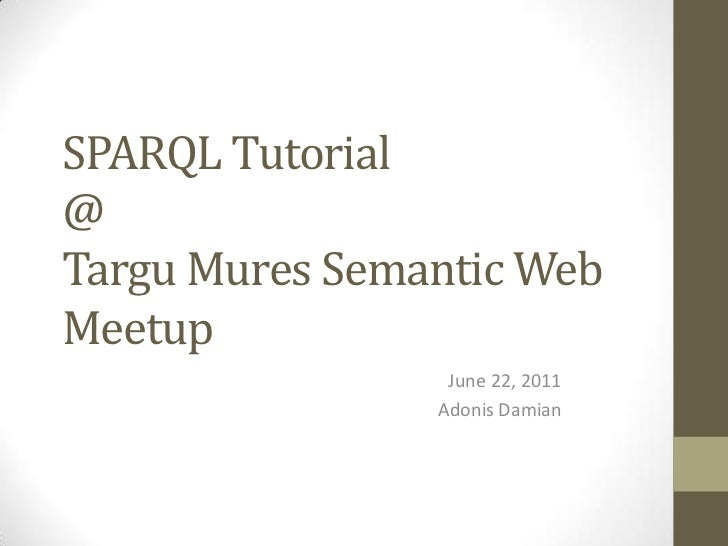 SPARQL Tutorial@TarguMures Semantic Web Meetup<br />June 22, 2011<br />Adonis Damian<br />