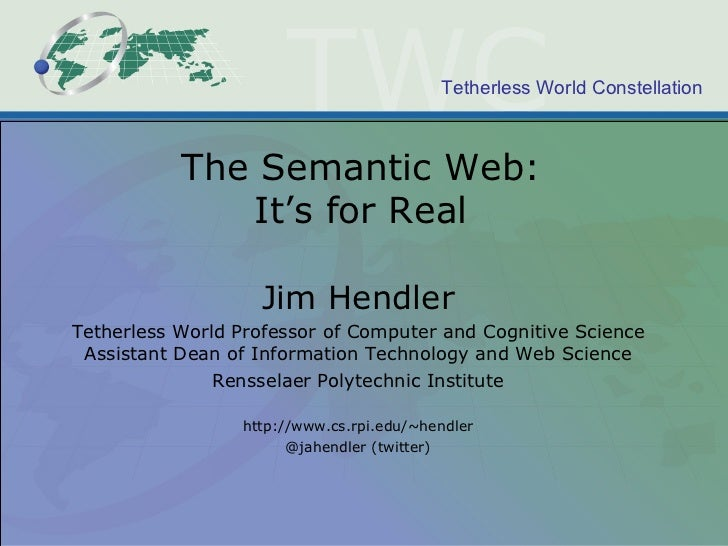 The Semantic Web: It's for Real Jim Hendler Tetherless World Professor of Computer and Cognitive Science Assistant Dean of...
