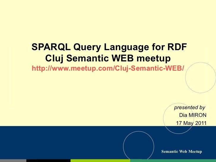 SPARQL Query Language for RDF Cluj Semantic WEB meetup http://www.meetup.com/Cluj-Semantic-WEB/ presented by  Dia MIRON 17...