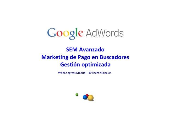 SEM Avanzado Marketing de Pago en Buscadores Gestión optimizada WebCongress Madrid   @VicentePalacios