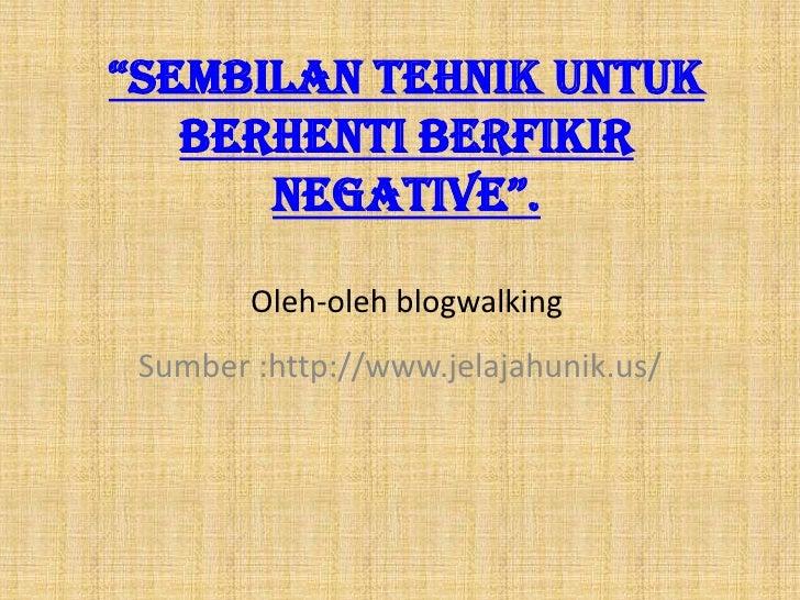 """""""Sembilan tehnik untuk   berhenti berfikir      negative"""".        Oleh-oleh blogwalking Sumber :http://www.jelajahunik.us/"""