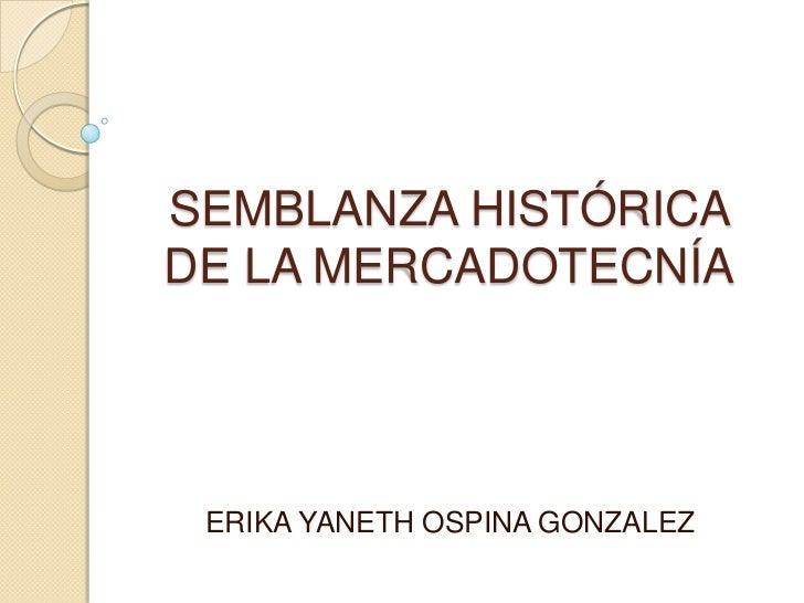 SEMBLANZA HISTÓRICADE LA MERCADOTECNÍA ERIKA YANETH OSPINA GONZALEZ