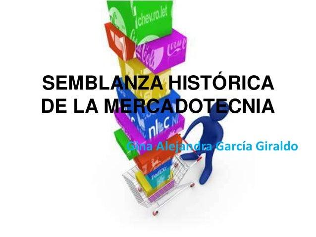 SEMBLANZA HISTÓRICADE LA MERCADOTECNIA      Gina Alejandra García Giraldo