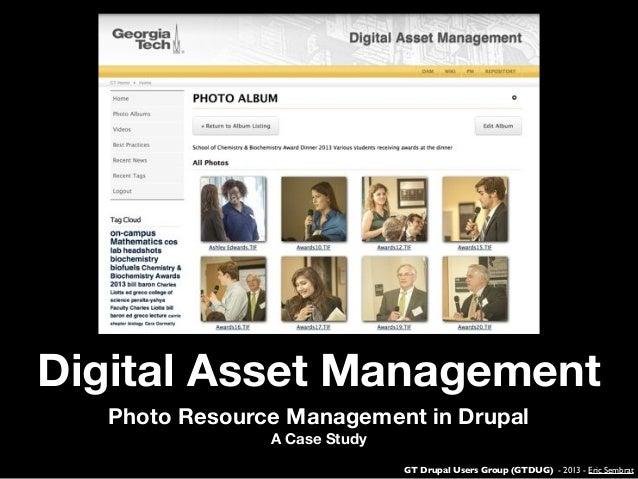 GT Drupal Users Group (GTDUG) - 2013 - Eric Sembrat Digital Asset Management Photo Resource Management in Drupal A Case St...
