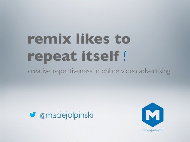 @maciejolpinski remix likes to repeat itself creative repetitiveness in online video advertising ! maciejolpinski.com