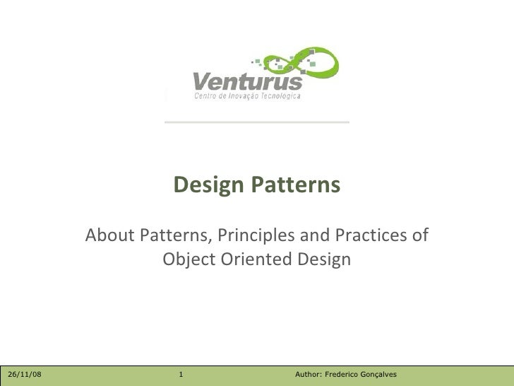 About Patterns, Principles and Practices of Object Oriented Design Design Patterns 26/11/08 Author: Frederico Gonçalves