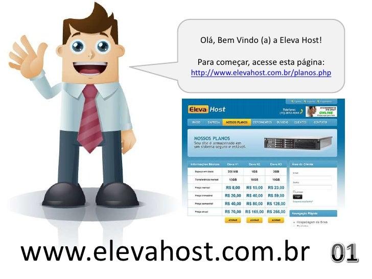Olá, Bem Vindo (a) a Eleva Host!            Para começar, acesse esta página:           http://www.elevahost.com.br/planos...