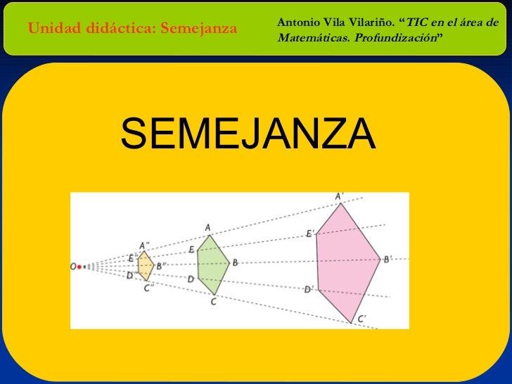 """Unidad didáctica: Semejanza Antonio Vila Vilariño. """" TIC en el área de Matemáticas. Profundización """" SEMEJANZA"""