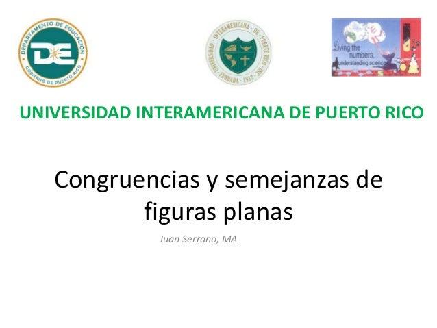 Congruencias y semejanzas de figuras planas Juan Serrano, MA UNIVERSIDAD INTERAMERICANA DE PUERTO RICO