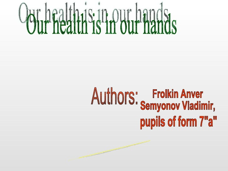"Our health is in our hands Authors: Frolkin Anver Semyonov Vladimir, pupils of form 7""a"" School 44 Murmansk, 2008"