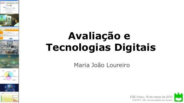 ESE-Viseu, 16 de março de 2013 Avaliação e Tecnologias Digitais CIDTFF, DE, Universidade de Aveiro Avaliação e Tecnologias...