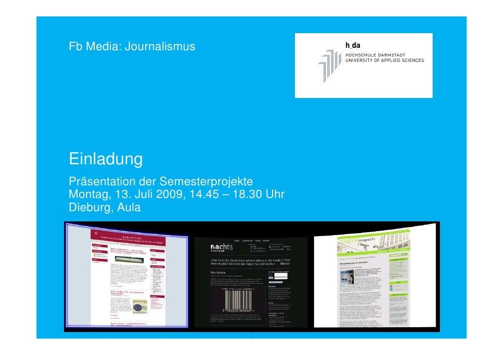 Fb Media: Journalismus     Einladung Präsentation der Semesterprojekte Montag, 13. Juli 2009, 14.45 – 18.30 Uhr Dieburg, A...