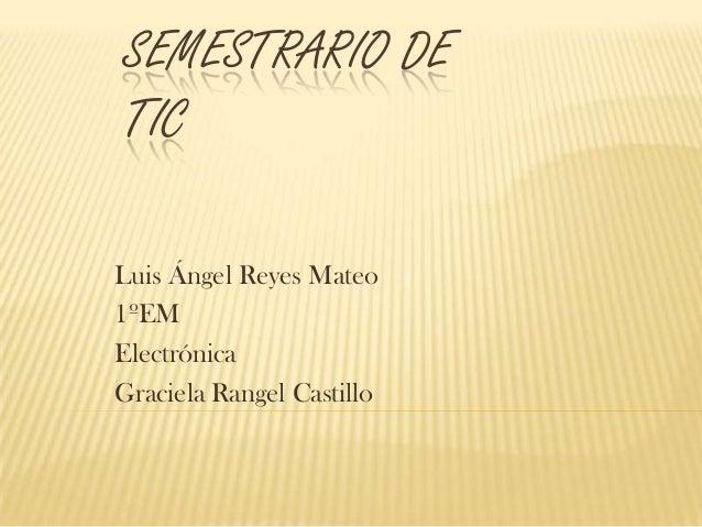 SEMESTRARIO DE TIC Luis Ángel Reyes Mateo 1ºEM Electrónica Graciela Rangel Castillo