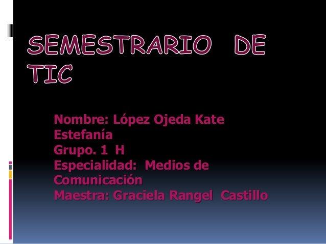 Nombre: López Ojeda Kate Estefanía Grupo. 1 H Especialidad: Medios de Comunicación Maestra: Graciela Rangel Castillo