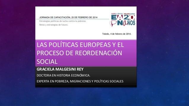 LAS POLÍTICAS EUROPEAS Y EL PROCESO DE REORDENACIÓN SOCIAL GRACIELA MALGESINI REY DOCTORA EN HISTORIA ECONÓMICA.  EXPERTA ...