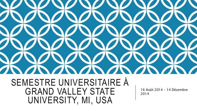 SEMESTRE UNIVERSITAIRE À GRAND VALLEY STATE UNIVERSITY, MI, USA 16 Août 2014 – 14 Décembre 2014