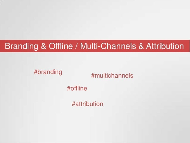 Branding & Offline / Multi-Channels & Attribution#branding#offline#multichannels#attribution
