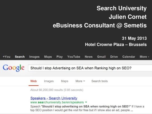 Search University 2013 - Semetis Presentation: Should I stop advertising on SEA when ranking high on SEO?