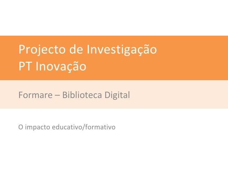 Projecto de Investigação PT Inovação Formare – Biblioteca Digital O impacto educativo/formativo