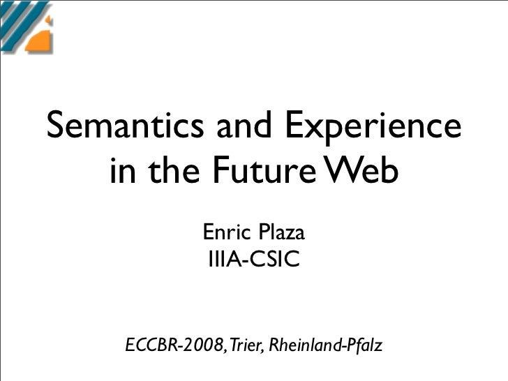 Semantics and Experience    in the Future Web              Enric Plaza              IIIA-CSIC       ECCBR-2008,Trier, Rhei...