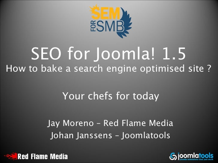 SEO for Joomla! 1.5 How to bake a search engine optimised site ?              Your chefs for today           Jay Moreno – ...