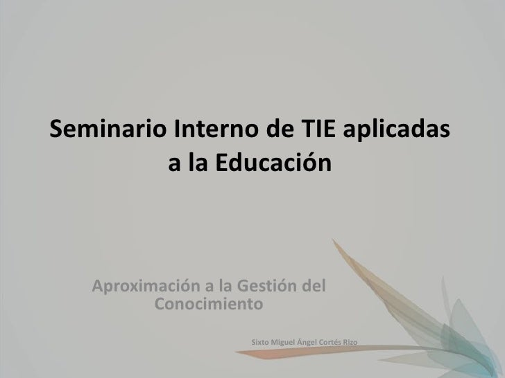 Seminario Interno de TIE aplicadas         a la Educación   Aproximación a la Gestión del          Conocimiento           ...