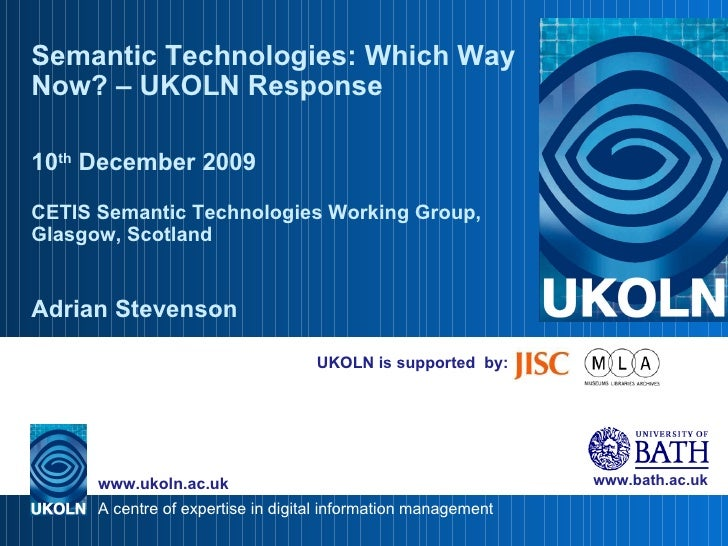 UKOLN is supported  by: Semantic Technologies: Which Way Now? – UKOLN Response 10 th  December 2009 CETIS Semantic Technol...