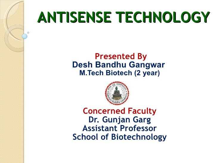 ANTISENSE TECHNOLOGY   Presented By Desh Bandhu Gangwar  M.Tech Biotech (2 year) Concerned Faculty Dr. Gunjan Garg Assista...