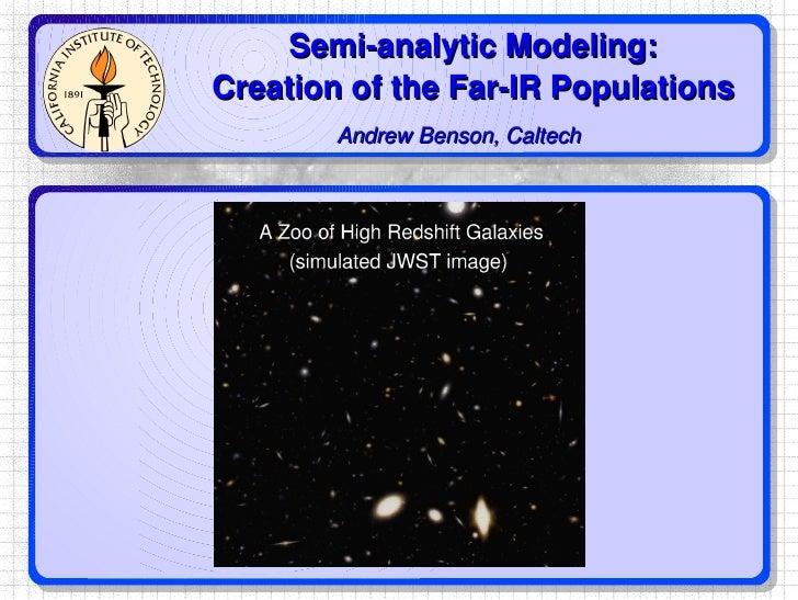 Semi-analytic Modeling: Creation of the Far-IR Populations Andrew Benson, Caltech