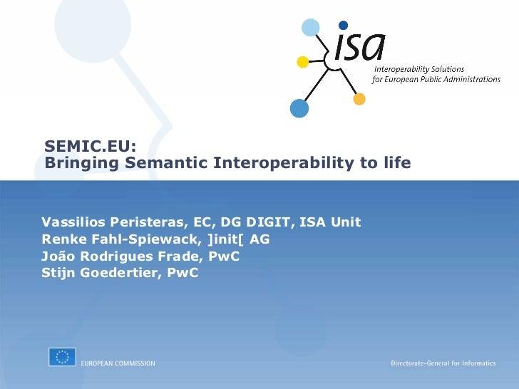 SEMIC.EU:Bringing Semantic Interoperability to lifeVassilios Peristeras, EC, DG DIGIT, ISA UnitRenke Fahl-Spiewack, ]init[...