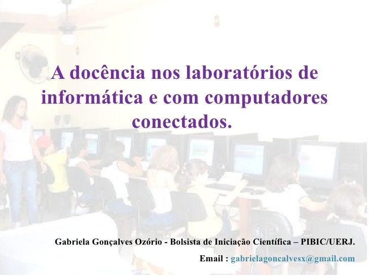 A docência nos laboratórios de informática e com computadores conectados.  Gabriela Gonçalves Ozório - Bolsista de Iniciaç...
