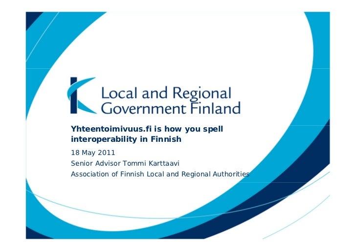 Yhteentoimivuus.fi is how you spellinteroperability in Finnish18 May 2011Senior Advisor Tommi KarttaaviAssociation of Finn...
