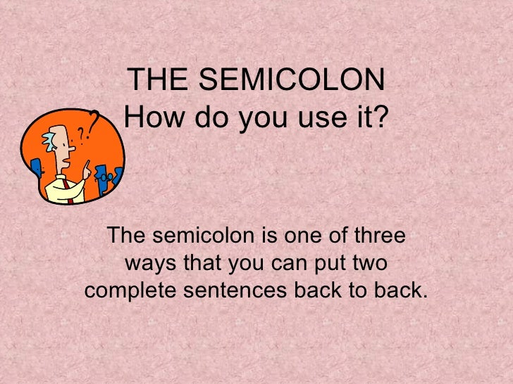 THE SEMICOLON How do you use it? The semicolon is one of three ways that you can put two complete sentences back to back.