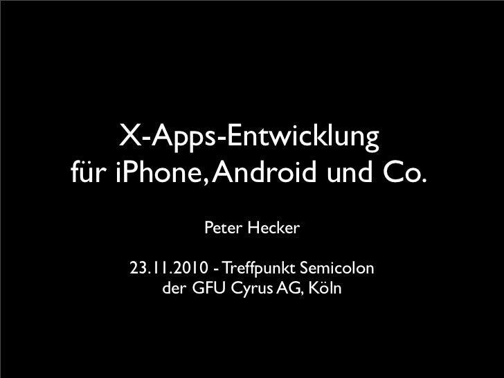X-Apps-Entwicklungfür iPhone, Android und Co.              Peter Hecker    23.11.2010 - Treffpunkt Semicolon        der GF...