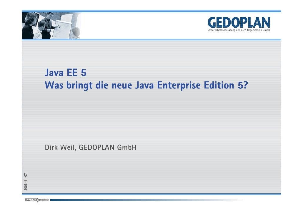 Java EE 5              Was bringt die neue Java Enterprise Edition 5?                  Dirk Weil, GEDOPLAN GmbH 2006-11-07