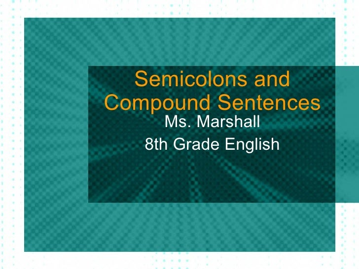 Semicolons andCompound Sentences      Ms. Marshall   8th Grade English