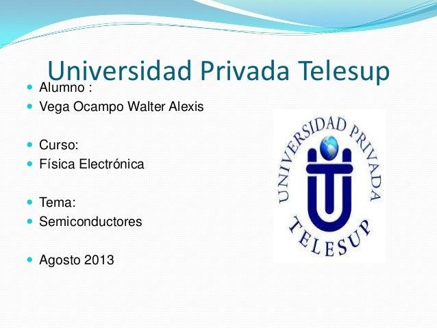 Universidad Privada Telesup Alumno :  Vega Ocampo Walter Alexis  Curso:  Física Electrónica  Tema:  Semiconductores ...