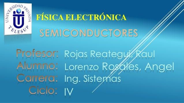 FÍSICA ELECTRÓNICA  Rojas Reategui, Raul Lorenzo Rosales, Angel Ing. Sistemas  IV