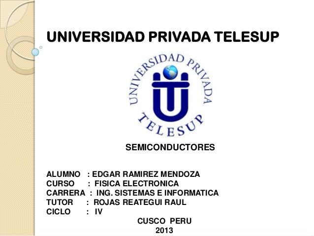 UNIVERSIDAD PRIVADA TELESUP  SEMICONDUCTORES ALUMNO : EDGAR RAMIREZ MENDOZA CURSO : FISICA ELECTRONICA CARRERA : ING. SIST...