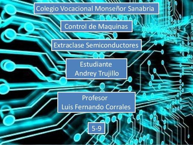Colegio Vocacional Monseñor Sanabria Control de Maquinas Extraclase Semiconductores Estudiante Andrey Trujillo Profesor Lu...