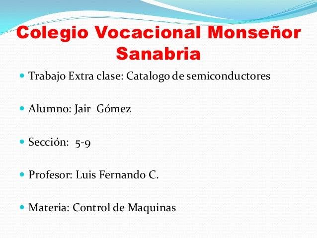 Colegio Vocacional Monseñor Sanabria  Trabajo Extra clase: Catalogo de semiconductores  Alumno: Jair Gómez  Sección: 5-...