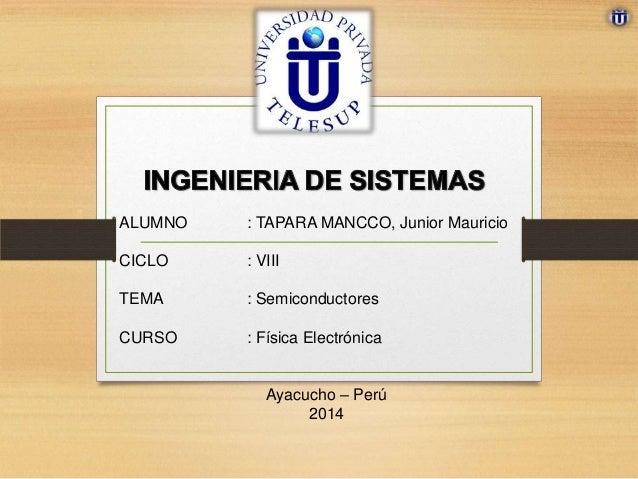 ALUMNO : TAPARA MANCCO, Junior Mauricio CICLO : VIII TEMA : Semiconductores CURSO : Física Electrónica Ayacucho – Perú 2014