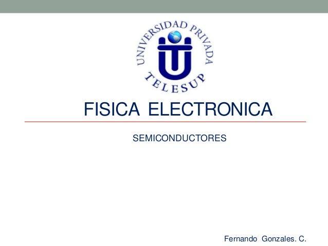 FISICA ELECTRONICA    SEMICONDUCTORES                  Fernando Gonzales. C.