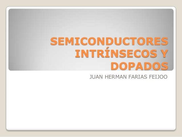 SEMICONDUCTORES INTRÍNSECOS Y DOPADOS JUAN HERMAN FARIAS FEIJOO