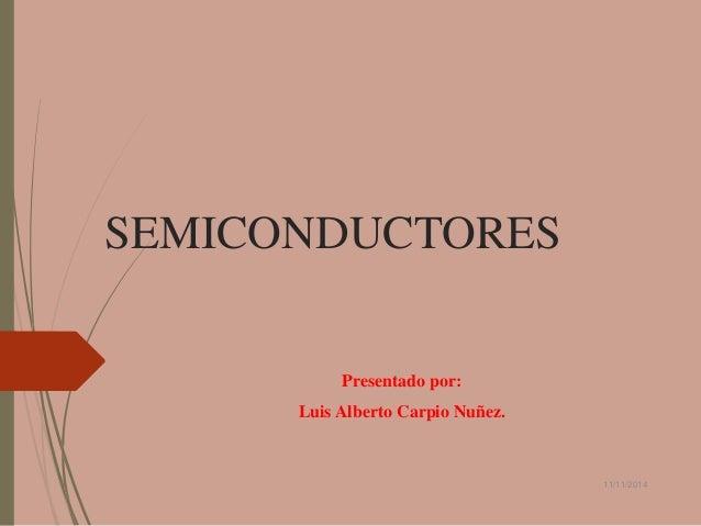 SEMICONDUCTORES  Presentado por:  Luis Alberto Carpio Nuñez.  11/11/2014