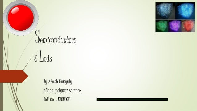 Semiconductors & Leds By Akash Ganguly b.Tech. polymer science Roll no. : 1308031