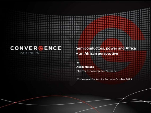 Semiconductors, power and Africa – an African perspective By Andile Ngcaba Chairman: Convergence Partners 22nd Annual Elec...