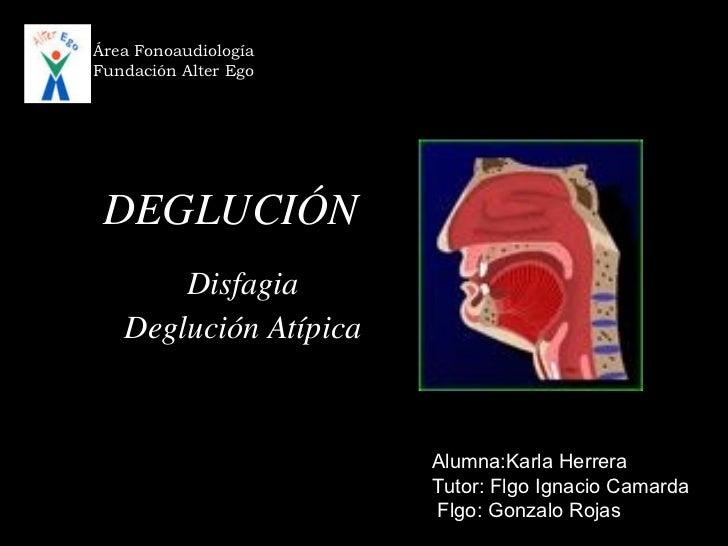 DEGLUCIÓN Disfagia Deglución Atípica Área Fonoaudiología Fundación Alter Ego Alumna:Karla Herrera Tutor: Flgo Ignacio Cama...