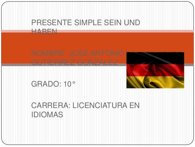 PRESENTE SIMPLE SEIN UND  HABEN  NOMBRE: JOSE ANTONIO  GUTIERREZ GONZALEZ  GRADO: 10°  CARRERA: LICENCIATURA EN  IDIOMAS